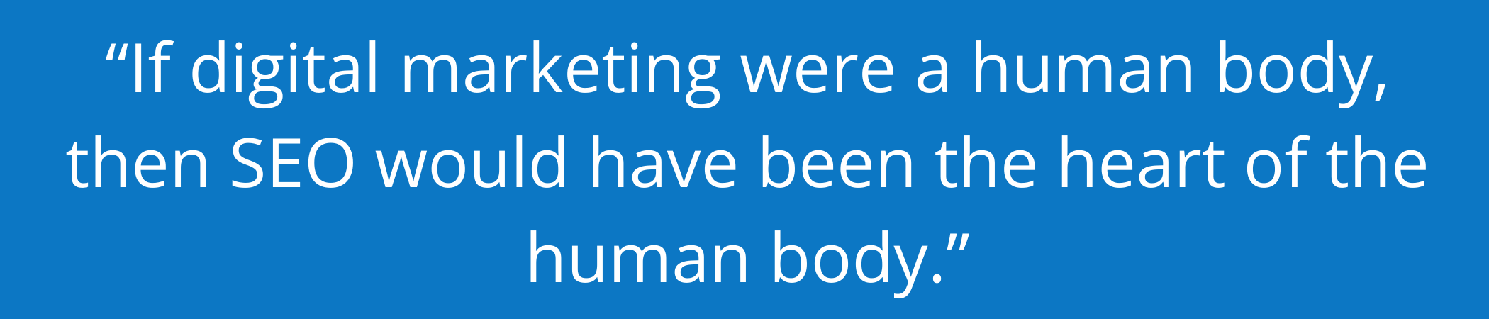 """""""If digital marketing were a human body, then SEO would have been the heart of the human body."""""""